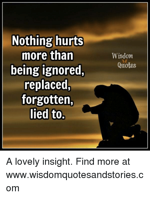 Nothing Hurts More Than Being Ignored Replaced Forgotten Lied To