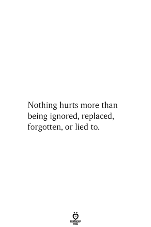 Hurts, More, and Relationship: Nothing hurts more than  being ignored, replaced,  forgotten, or lied to.  RELATIONSHIP  ES