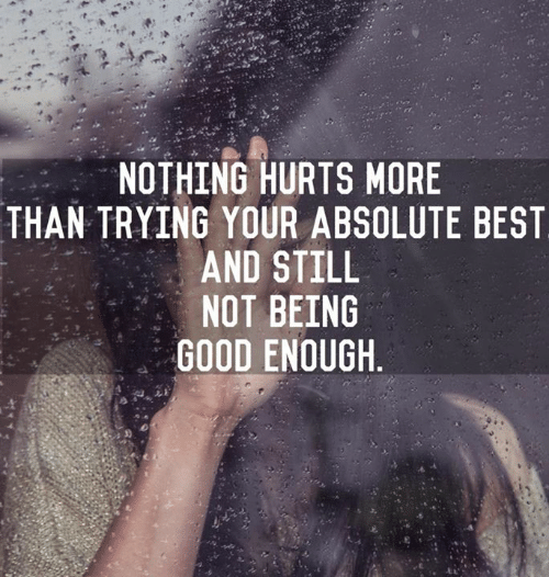 Best, Good, and Hurts: NOTHING HURTS MORE  THAN TRYING YOUR ABSOLUTE BEST  AND STILL  NOT BEING  GOOD ENOUGH