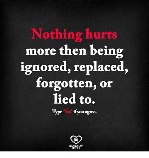Nothing Hurts More Then Being Ignored Replaced Forgotten Or Lied To