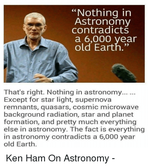 """Ken, Memes, and Formation: """"Nothing in  Astronomy  contradicts  a 6,000 year  old Earth.""""  That's right. Nothing in astronomy...  Except for star light, supernova  remnants, quasars, cosmic microwave  background radiation, star and planet  formation, and pretty much everything  else in astronomy. The fact is everything  in astronomy contradicts a 6,000 year  old Earth. Ken Ham On Astronomy -"""
