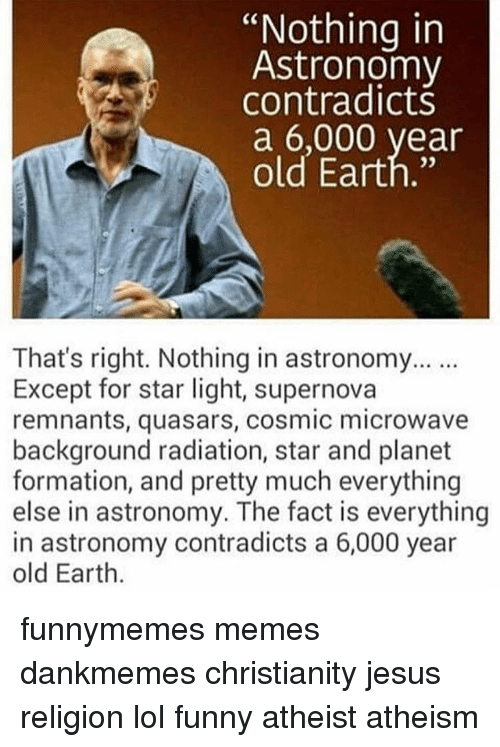 nothing in astronomy contradicts a 6 000 year old earth thats 14159728 25 best funny atheists memes funny atheist memes