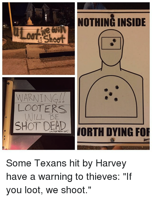 "Memes, Texans, and 🤖: NOTHING INSIDE  e Shoot  LOOTERS  WILL BE  SHOT DEAD  aJORTH DYING FOR Some Texans hit by Harvey have a warning to thieves: ""If you loot, we shoot."""