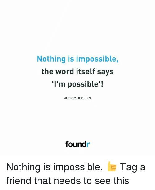 Memes, Word, and Audrey Hepburn: Nothing is impossible,  the word itself says  l'm possible!  AUDREY HEPBURN  foundr Nothing is impossible. 👍 Tag a friend that needs to see this!