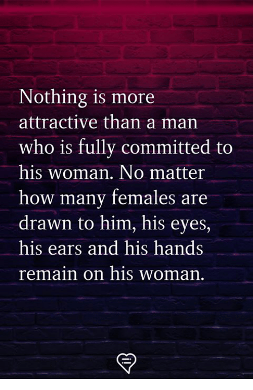 Memes, 🤖, and How: Nothing is more  attractive than a man  who is fully committed to  his woman. No matter  how many females are  drawn to him, his eyes  his ears and his hands  remain on his woman