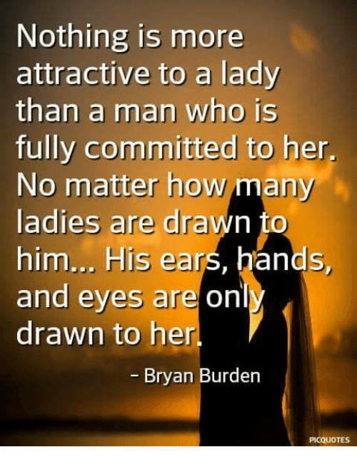 Memes, 🤖, and How: Nothing is more  attractive to a lady  than a man who is  fully committed to her,  No matter how many  ladies are drawn to  him... His ears, hands,  and eyes are onl  drawn to her  - Bryan Burden  PICQUOTES