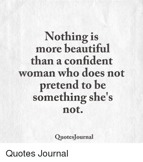 Nothing Is More Beautiful Than A Confident Woman Who Does Not Pretend To Be Something She S Not Quotesjournal Quotes Journal Beautiful Meme On Me Me