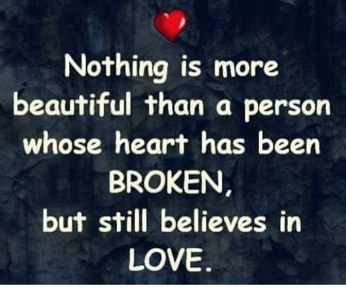 Beautiful, Love, and Memes: Nothing is more  beautiful than a person  whose heart has been  BROKEN  but still believes in  LOVE.