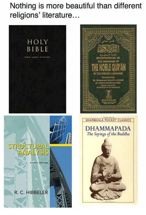 Beautiful, Bible, and Buddha: Nothing is more beautiful than different  religions literature...  HOLY  BIBLE  KING TAMES VERSION  INTERPRETATION OF  THE MEANINGS OF  THE NOBLE QURAN  IN THE ENGLISH LANGUAGE  Trensietad by  Dr. Muhammed Teci-ud-Oin A HIh  Dr. Muhammed Muain Khan  Al- Madinan Al-Munewwarah  DARUSSALAM  SHAMBHALA POCKET CLASSICS  DHAMMAPADA  The Sayings of the Buddha  STRUCTURAL  ANALYSIS  EIGHTH EDITION  R. C. HIBBELER