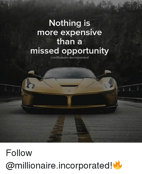 Nothing Is More Expensive Than A Missed Opportunity Follow