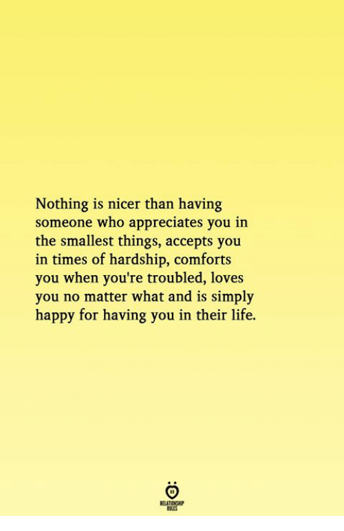 Life, Happy, and Who: Nothing is nicer than having  someone who appreciates you in  the smallest things, accepts you  in times of hardship, comforts  you when you're troubled, loves  you no matter what and is simply  happy for having you in their life.