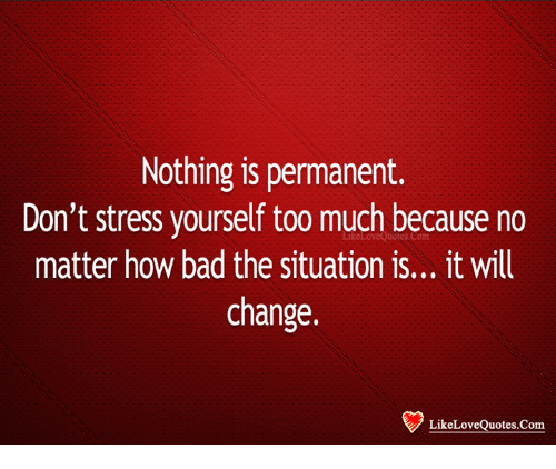 Nothing Is Permanent Dont Stress Yourself Too Much Because No