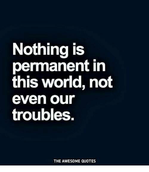 Nothing Is Permanent In This World Not Even Our Troubles The Awesome