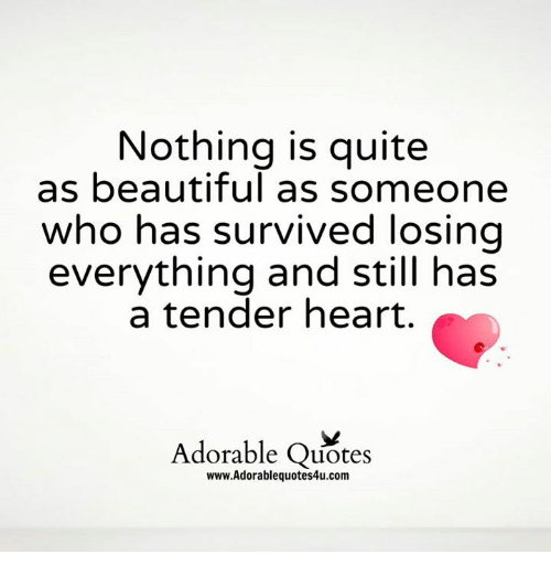 Nothing Is Quite As Beautiful As Someone Who Has Survived Losing