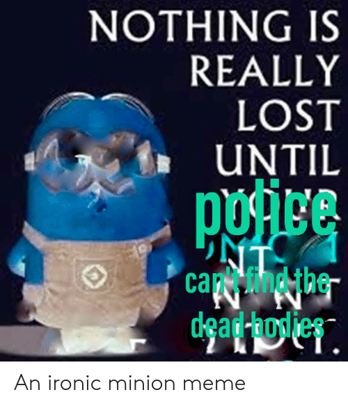 Ironic, Meme, and Lost: NOTHING IS  REALLY  LOST  UNTIL  ca the  dkead-hoyies An ironic minion meme