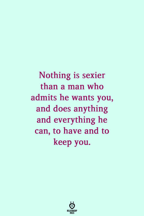 Who, Can, and Man: Nothing is sexier  than a man who  admits he wants you,  and does anything  and everything he  can, to have and to  keep you.