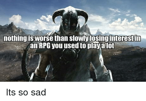 Sad, Rpg, and Play: nothing is worse than slowly losinginterestin  an RPG you used to play alot Its so sad