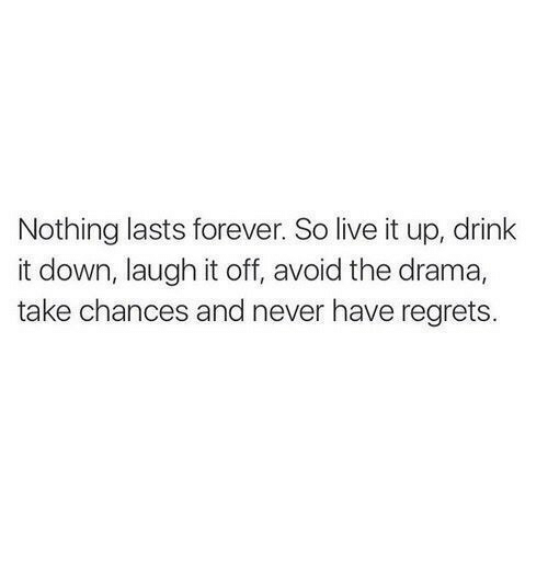 Forever, Live, and Never: Nothing lasts forever. So live it up, drink  it down, laugh it off, avoid the drama,  take chances and never have regrets.