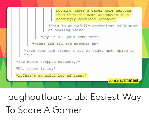 """Club, Music, and Scare: nothing makes a gamer more nervous  than when the game autosaves in a  seemingly harmless location  """"this is an awfully convenient collection  of healing items""""  """"why is all this ammo here""""  """"where did all the enemies go""""  """"This room has rather a lot of wide, open space in  it.""""  """"The music stopped suddenly.""""  """"No, there it is.""""  That's an awful lot of bass. """"  VIA THEMETAPICTURE.COM laughoutloud-club:  Easiest Way To Scare A Gamer"""