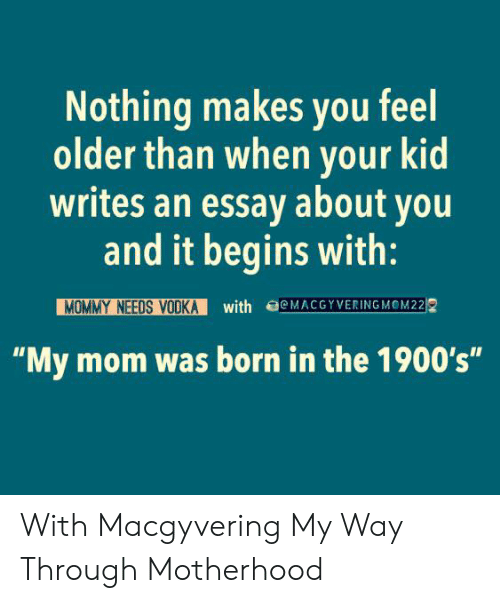 """Dank, Vodka, and Mom: Nothing makes you feel  older than when your kid  writes an essay about you  and it begins with:  MOMMY NEEDS VODKA with MACGYVERINGMOM222  with EMACGYVERINGMOM22  """"My mom was born in the 1900's"""" With Macgyvering My Way Through Motherhood"""