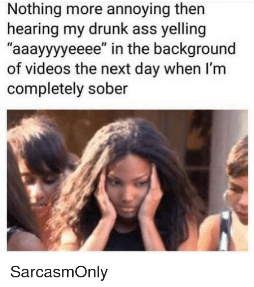 """Ass, Drunk, and Funny: Nothing more annoying then  hearing my drunk ass yelling  """"aaayyyyeeee"""" in the background  of videos the next day when I'm  completely sober SarcasmOnly"""