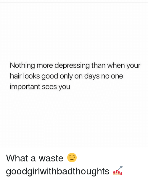 Memes, Good, and Hair: Nothing more depressing than when your  hair looks good only on days no one  important sees you What a waste 😒 goodgirlwithbadthoughts 💅🏼