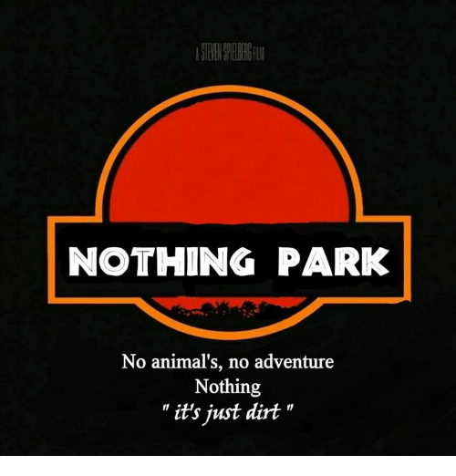 "Animals, Dank, and 🤖: NOTHING PARK  No animal's, no adventure  Nothing  "" it's just dirt """