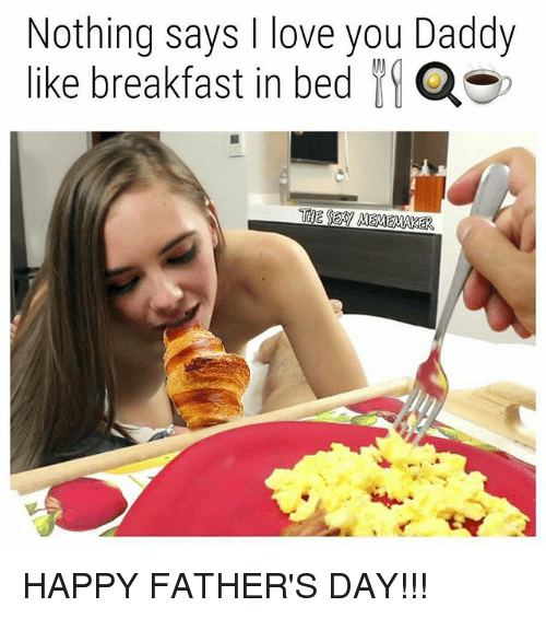 Fathers Day, Love, and Memes: Nothing says I love you Daddy  like breakfast in bed HAPPY FATHER'S DAY!!!