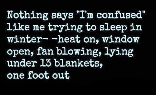 "Confused, Dank, and Winter: Nothing says ""I'm confused""  like me trying to sleep in  winter- -heat on, window  open, fan blowing, lying  under 13 blankets,  one foot out"
