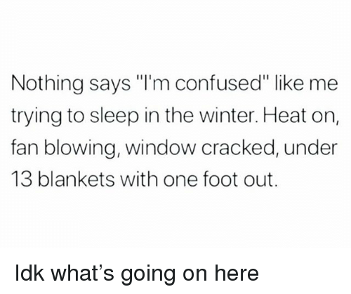 """Confused, Winter, and Cracked: Nothing says """"I'm confused"""" like me  trying to sleep in the winter. Heat on,  fan blowing, window cracked, under  13 blankets with one foot out. Idk what's going on here"""