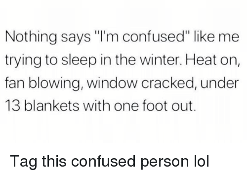 """Confused, Funny, and Lol: Nothing says """"I'm confused"""" like me  trying to sleep in the winter. Heat on,  fan blowing, window cracked, under  13 blankets with one foot out. Tag this confused person lol"""