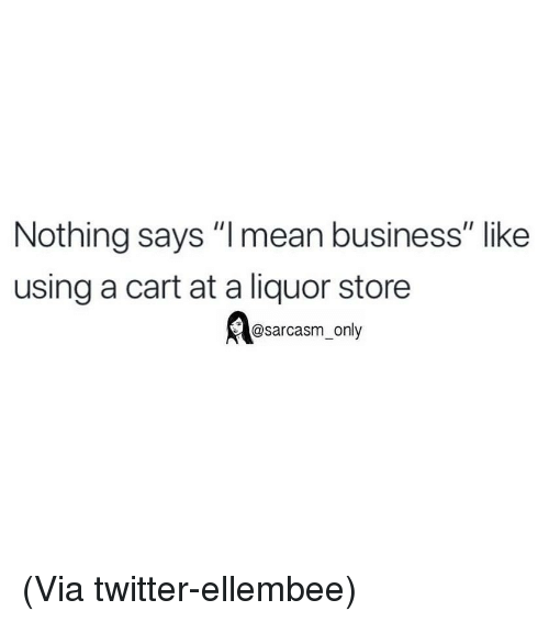 """Funny, Memes, and Twitter: Nothing says """"l mean business"""" like  using a cart at a liquor store  @sarcasm_only (Via twitter-ellembee)"""