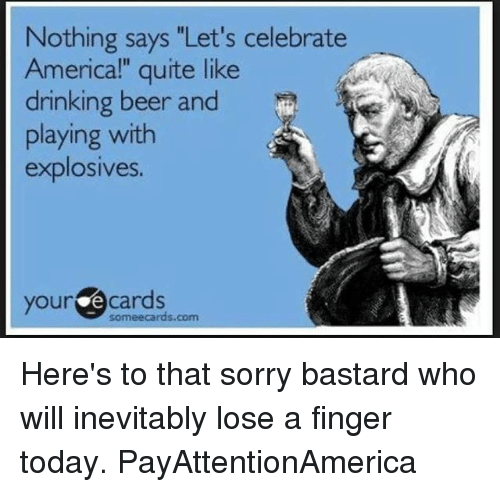 """Beer, Drinking, and Memes: Nothing says """"Let's celebrate  Americal"""" quite like  drinking beer and  playing with  explosives.  your e cards  someecards.com Here's to that sorry bastard who will inevitably lose a finger today. PayAttentionAmerica"""