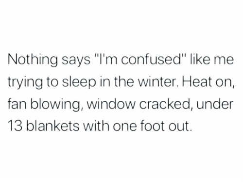 "Confused, Winter, and Cracked: Nothing says ""'m confused"" like me  trying to sleep in the winter. Heat on,  fan blowing, window cracked, under  13 blankets with one foot out."