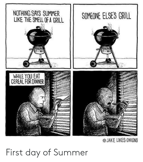 Smell, Summer, and Day: NOTHING SAYS SUMMER  LIKE THE SMELL OF A GRILL  SOMEONE ELSES GRILL  WHILE YOU EAT  CEREAL FOR DINNER  @JAKE LIKES ONIONS First day of Summer
