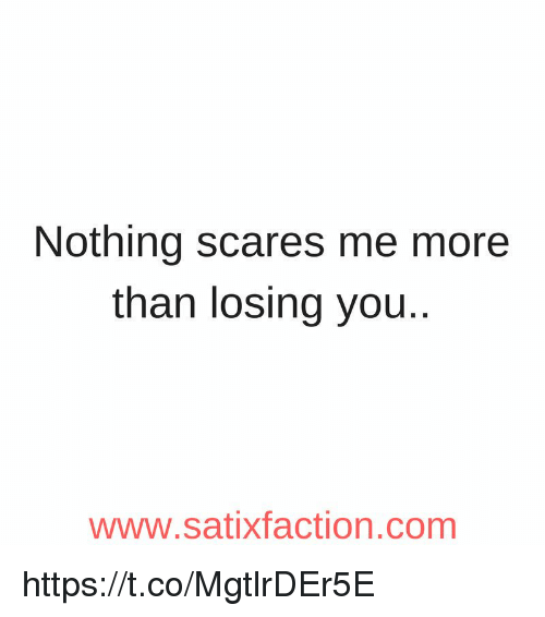Memes, 🤖, and Com: Nothing scares me more  than losing you..  www.satixfaction.com https://t.co/MgtlrDEr5E