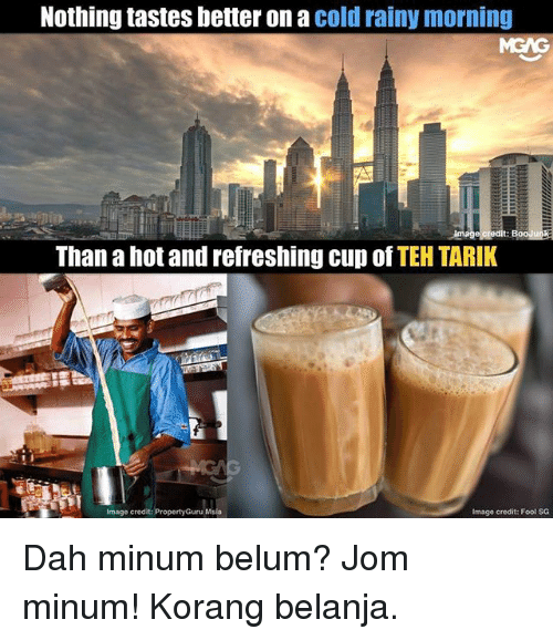 Memes, Image, and Cold: Nothing tastes better on a cold rainy morning  Than a hot and refreshing cup Of TEH TARIK  Image credit: PropertyGuru Msia  Image credit: Fool SG Dah minum belum? Jom minum! Korang belanja.