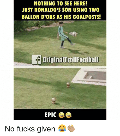 Memes, 🤖, and Epic: NOTHING TO SEE HERE!  JUST RONALDO'S SON USING TWO  BALLON D'ORS AS HIS GOALPOSTS!  OriginalTrollFootball  EPIC ee No fucks given 😂👏🏽