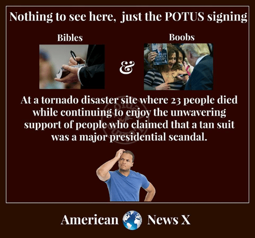 Memes, News, and American: Nothing to see here, just the POTUS signing  Bibles  Boobs  At a tornado disaster site where 23 people died  while continuing to enjoy the unwavering  support of people who claimed that a tan suit  was a major presidential scandal  American News X