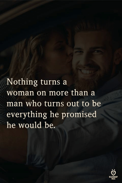 Who, Man, and Woman: Nothing turns a  woman on more than a  man who turns out to be  everything he promised  he would be.  LES