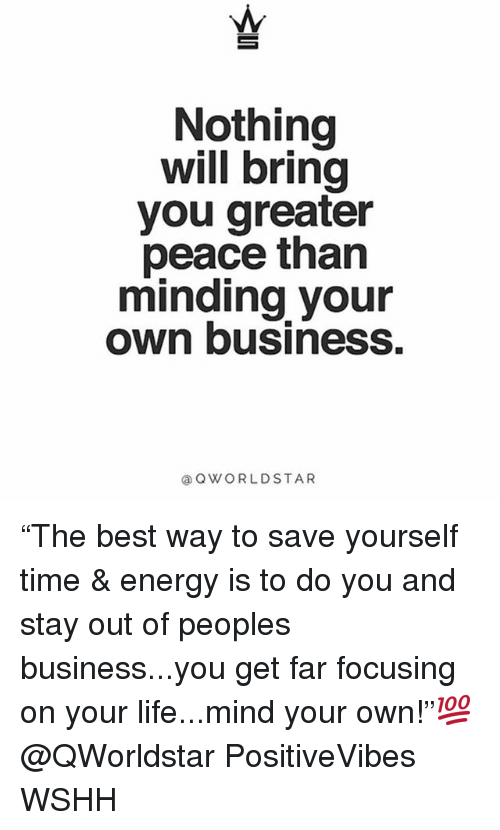 """Energy, Life, and Memes: Nothing  will bring  you greater  peace than  minding your  own business.  @OWORLDSTAR """"The best way to save yourself time & energy is to do you and stay out of peoples business...you get far focusing on your life...mind your own!""""💯 @QWorldstar PositiveVibes WSHH"""