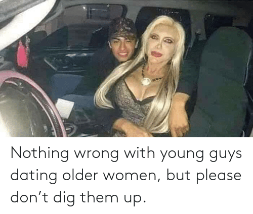 Dating, Women, and Dig: Nothing wrong with young guys dating older women, but please don't dig them up.