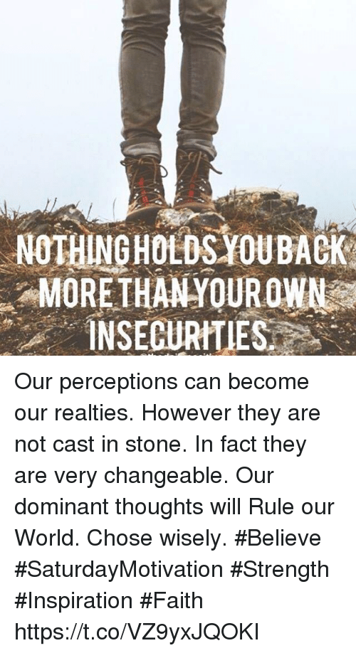 World, Faith, and Inspiration: NOTHINGHOLDS YOUBACK  MOREIHANYOUROWN  INSECURITIES Our perceptions can become our realties. However they are not cast in stone. In fact they are very changeable. Our dominant thoughts will Rule our World.  Chose wisely.  #Believe #SaturdayMotivation #Strength #Inspiration #Faith https://t.co/VZ9yxJQOKI