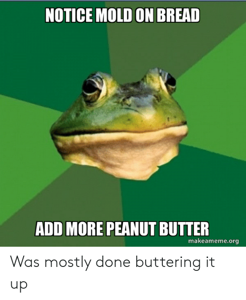 Advice Animals, Add, and Bread: NOTICE MOLD ON BREAD  ADD MORE PEANUT BUTTER  makeameme.org Was mostly done buttering it up