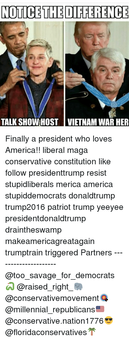 America, Memes, and Savage: NOTICE THE DIFFERENCE  TALK SHOW HOST VIETNAM WAR HER Finally a president who loves America!! liberal maga conservative constitution like follow presidenttrump resist stupidliberals merica america stupiddemocrats donaldtrump trump2016 patriot trump yeeyee presidentdonaldtrump draintheswamp makeamericagreatagain trumptrain triggered Partners --------------------- @too_savage_for_democrats🐍 @raised_right_🐘 @conservativemovement🎯 @millennial_republicans🇺🇸 @conservative.nation1776😎 @floridaconservatives🌴