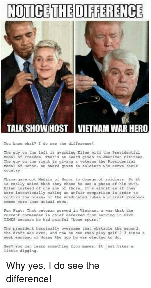 "Facebook, Memes, and News: NOTICE THE DIFFERENCE  TALK SHOW:HOST | VIETNAM WAR HERO  You know what? I do see the difference!  Ellen with the Presidential  The guy on the left is awarding  Medal of Freedom. Thats anaward given to American citizens  The guy on the right is giving a veteran the Presidential  Medal of Honor, an award given to soldiers who serve their  country  Obama gave out Medals of Honor to dozens of soldiers. So it  is really weird that they chose to use a photo of him with  Ellen înstead。f ne any of those. It's almost as if they  were intentionally making an unfair comparison in order to  confirm the biases of the uneducated rubes who trust Facebook  memes more than actual news  Fun Fact: That veteran sezved in Vietnam, a war that the  current commander in chief deferred from serving in FIVE  TIMES because he had painful ""bone spurs  .""  The president heroically overcame that obstacle the second  the draft was over, and now he can even play golf 2-3 times a  week instead of doing the job he was elected to do  See? You can learn something fron memes. It just takes a  little digging."
