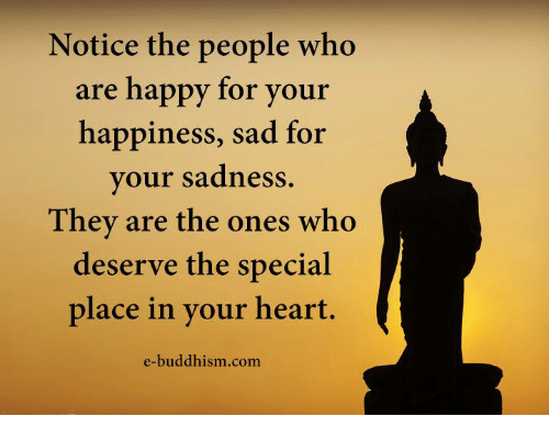 Memes, Happy, and Heart: Notice the people who  are happy for your  happiness, sad for  your sadness.  They are the ones who  deserve the special  place in your heart.  e-buddhism com