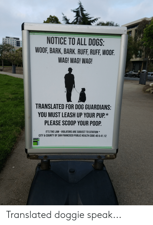 Dogs, Poop, and San Francisco: NOTICE TO ALL DOGS:  WOOF, BARK, BARK. RUFF, RUFF, WOOF  WAG! WAG! WAG  TRANSLATED FOR DOG GUARDIANS  YOU MUST LEASH UP YOUR PUP.*  PLEASE SCOOP YOUR POOP  IT'S THE LAW- VIOLATORS ARE SUBJECT TO CITATION*  CITY & COUNTY OF SAN FRANCISCO PUBLIC HEALTH CODE 40 &41.12  ARKS Translated doggie speak...