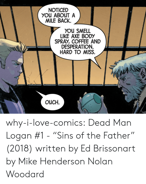 "Love, Smell, and Target: NOTICED  YOu ABOUT A  MILE BACK.  YOU SMELL  LIKE AXE BODY  SPRAY, COFFEE AND  DESPERATION  HARD TO MISS.  OUCH. why-i-love-comics:  Dead Man Logan #1 - ""Sins of the Father"" (2018) written by Ed Brissonart by Mike Henderson  Nolan Woodard"