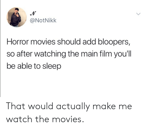 Dank, Movies, and Horror Movies: @NotNikk  Horror movies should add bloopers,  so after watching the main film you'll  be able to sleep That would actually make me watch the movies.